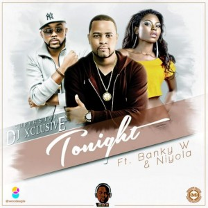 MUSIC : DJ Xclusive – Tonight ft. Banky W & Niyola (Prod by Masterkraft)
